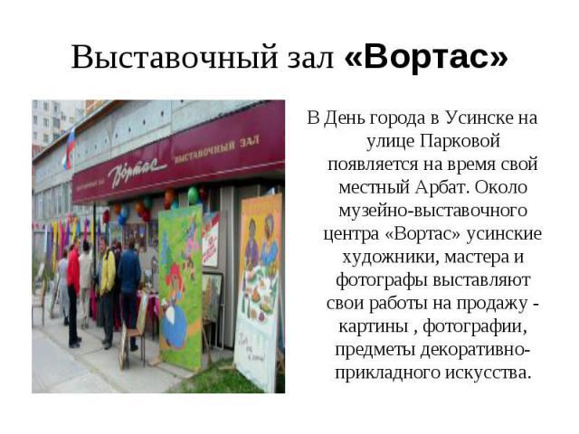 Выставочный зал «Вортас»В День города в Усинске на улице Парковой появляется на время свой местный Арбат.Около музейно-выставочного центра «Вортас» усинские художники, мастера и фотографы выставляют свои работы на продажу - картины , фотографии, пр…