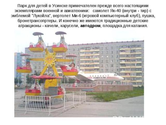 Паркдля детей вУсинскепримечателен прежде всего настоящими экземплярами военной и авиатехники: самолет Як-40 (внутри - тир) с эмблемой