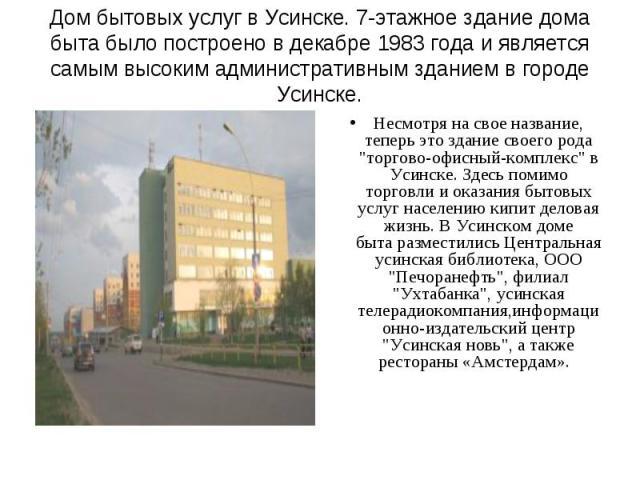 Дом бытовых услуг вУсинске. 7-этажное здание дома быта было построено в декабре 1983 года и является самым высоким административным зданием в городе Усинске.Несмотря на свое название, теперь это здание своего рода