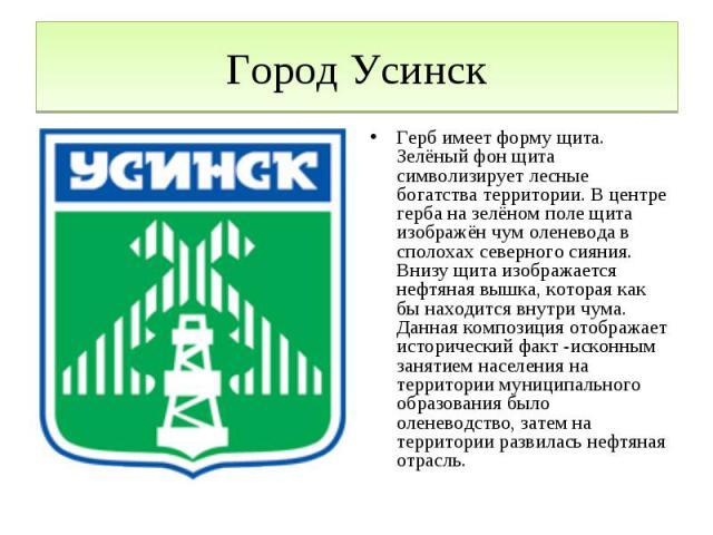 Город УсинскГерб имеет форму щита. Зелёный фон щита символизирует лесные богатства территории. В центре герба на зелёном поле щита изображён чум оленевода в сполохах северного сияния. Внизу щита изображается нефтяная вышка, которая как бы находится …