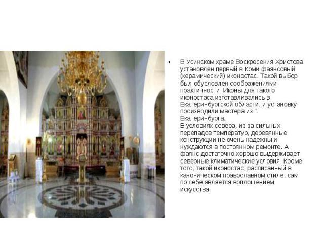 В Усинском храме Воскресения Христова установлен первый в Коми фаянсовый (керамический) иконостас. Такой выбор был обусловлен соображениями практичности. Иконы для такого иконостаса изготавливались в Екатеринбургской области, и установку производили…