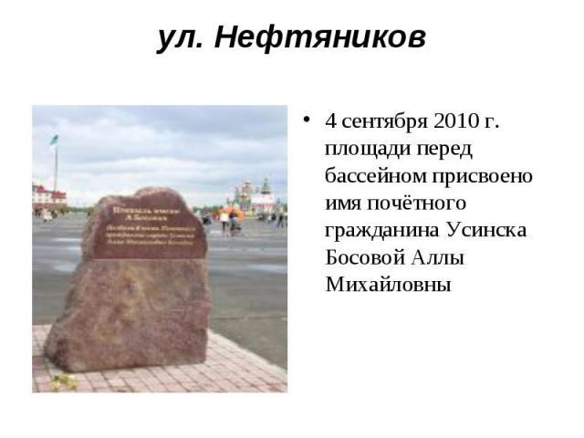 ул. Нефтяников4 сентября 2010 г. площади перед бассейном присвоено имя почётного гражданина Усинска Босовой Аллы Михайловны