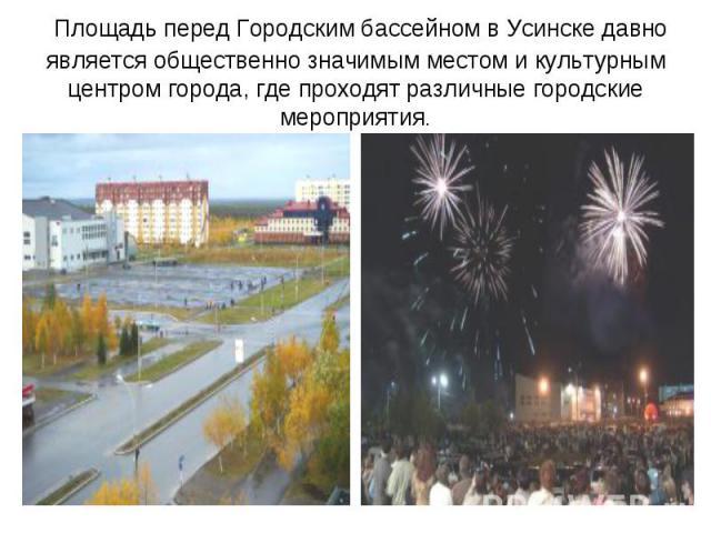 Площадь перед Городским бассейном вУсинскедавно является общественно значимым местом и культурным центром города, где проходят различные городские мероприятия.