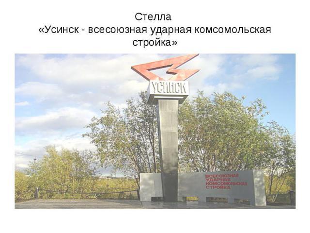 Стелла «Усинск - всесоюзная ударная комсомольская стройка»