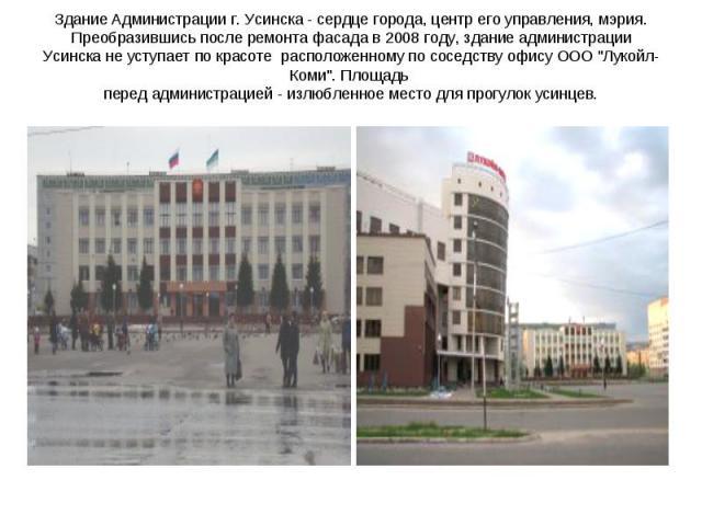 Здание Администрации г. Усинска - сердце города, центр его управления, мэрия. Преобразившись после ремонта фасада в 2008 году, здание администрации Усинска не уступает по красотерасположенному по соседству офису ООО