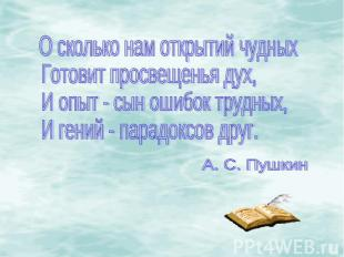 О сколько нам открытий чудныхГотовит просвещенья дух,И опыт - сын ошибок трудных