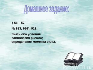 Домашнее задание:§ 56 – 57.№ 923; 926*; 919.Знать оба условия равновесия рычага;