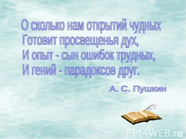 О сколько нам открытий чудныхГотовит просвещенья дух,И опыт - сын ошибок трудных,И гений - парадоксов друг.А. С. Пушкин
