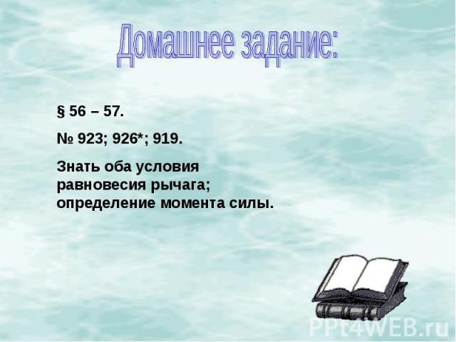 Домашнее задание:§ 56 – 57.№ 923; 926*; 919.Знать оба условия равновесия рычага; определение момента силы.