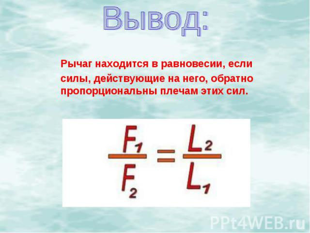 Вывод:Рычаг находится в равновесии, если силы, действующие на него, обратно пропорциональны плечам этих сил.
