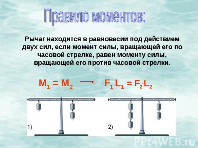 Правило моментов:Рычаг находится в равновесии под действием двух сил, если момент силы, вращающей его по часовой стрелке, равен моменту силы, вращающей его против часовой стрелки.