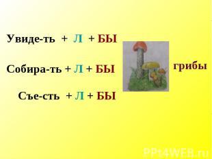 Увиде-ть + Л + БЫ Собира-ть + Л + БЫСъе-сть + Л + БЫ