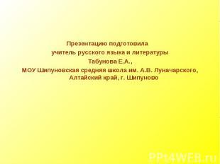 Презентацию подготовила учитель русского языка и литературы Табунова Е.А.,МОУ Ши