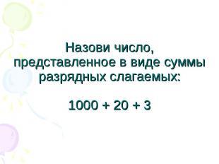 Назови число, представленное в виде суммы разрядных слагаемых:1000 + 20 + 3