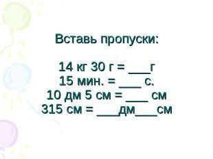 Вставь пропуски:14 кг 30 г = ___г15 мин. = ___ с.10 дм 5 см = ___ см315 см = ___