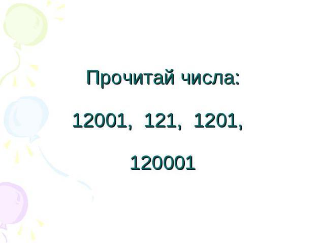 Прочитай числа:12001, 121, 1201, 120001