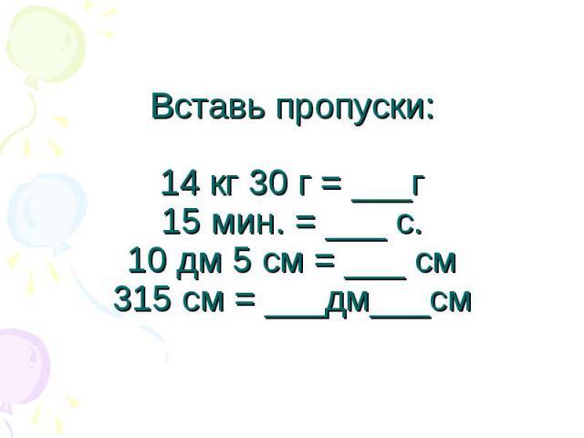 Вставь пропуски:14 кг 30 г = ___г15 мин. = ___ с.10 дм 5 см = ___ см315 см = ___дм___см