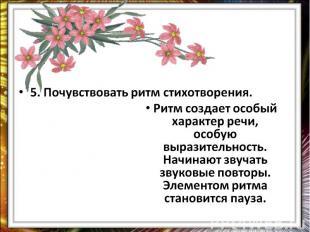 5. Почувствовать ритм стихотворения.Ритм создает особый характер речи, особую вы