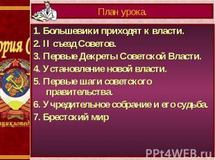 План урока.1. Большевики приходят к власти.2. II съезд Советов.3. Первые Декреты