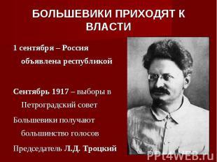 БОЛЬШЕВИКИ ПРИХОДЯТ К ВЛАСТИ1 сентября – Россия объявлена республикойСентябрь 19