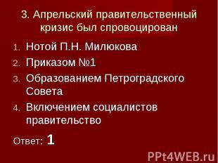 3. Апрельский правительственный кризис был спровоцированНотой П.Н. МилюковаПрика