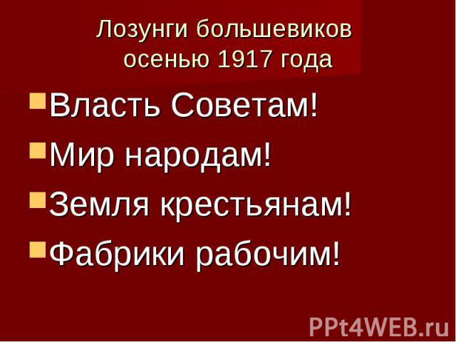 Лозунги большевиков осенью 1917 годаВласть Советам!Мир народам!Земля крестьянам!Фабрики рабочим!