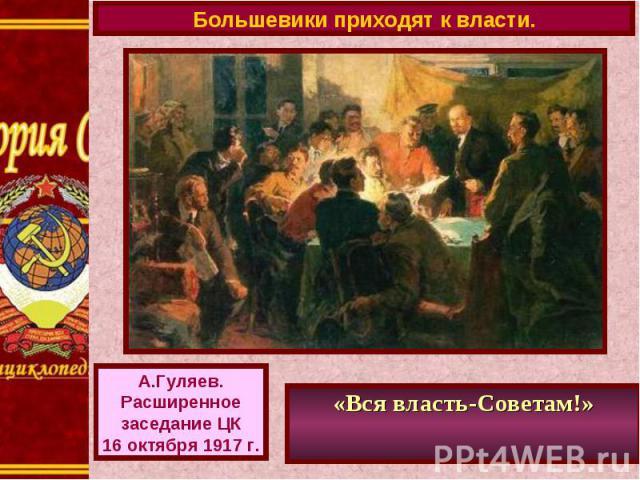 Большевики приходят к власти.А.Гуляев.Расширенноезаседание ЦК16 октября 1917 г.«Вся власть-Советам!»