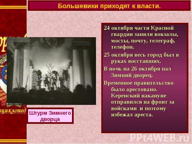 Большевики приходят к власти.24 октября части Красной гвардии заняли вокзалы, мосты, почту, телеграф, телефон.25 октября весь город был в руках восставших. В ночь на 26 октября пал Зимний дворец.Временное правительство было арестовано. Керенский нак…