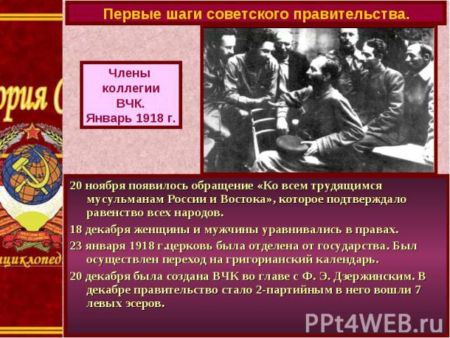 Первые шаги советского правительства.Члены коллегииВЧК.Январь 1918 г.20 ноября появилось обращение «Ко всем трудящимся мусульманам России и Востока», которое подтверждало равенство всех народов.18 декабря женщины и мужчины уравнивались в правах.23 я…