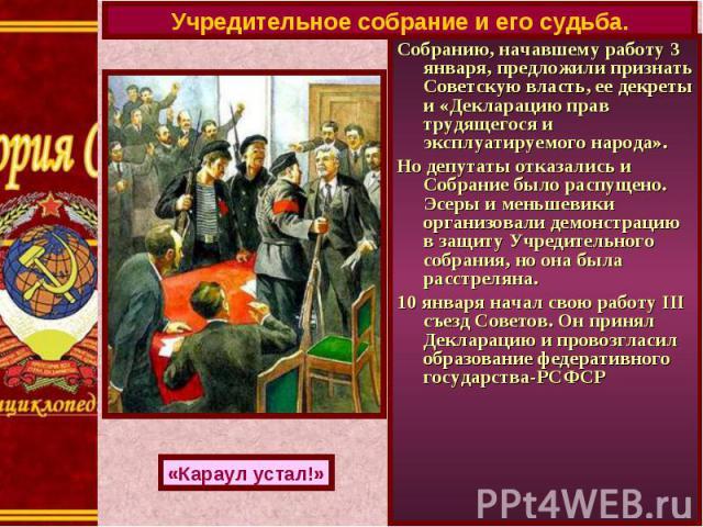 Учредительное собрание и его судьба.Собранию, начавшему работу 3 января, предложили признать Советскую власть, ее декреты и «Декларацию прав трудящегося и эксплуатируемого народа».Но депутаты отказались и Собрание было распущено. Эсеры и меньшевики …