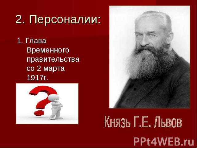 2. Персоналии:1. Глава Временного правительства со 2 марта 1917г.Князь Г.Е. Львов