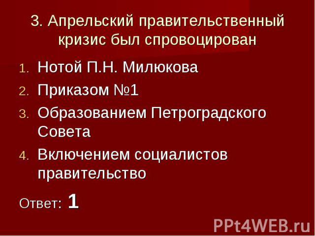 3. Апрельский правительственный кризис был спровоцированНотой П.Н. МилюковаПриказом №1Образованием Петроградского СоветаВключением социалистов правительствоОтвет: 1