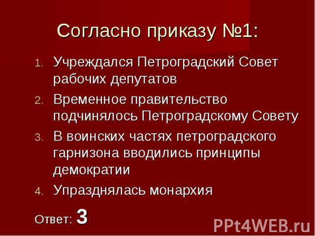 Согласно приказу №1:Учреждался Петроградский Совет рабочих депутатовВременное правительство подчинялось Петроградскому Совету В воинских частях петроградского гарнизона вводились принципы демократииУпразднялась монархияОтвет: 3