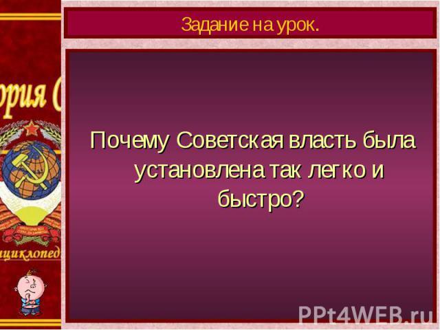 Задание на урок.Почему Советская власть была установлена так легко и быстро?