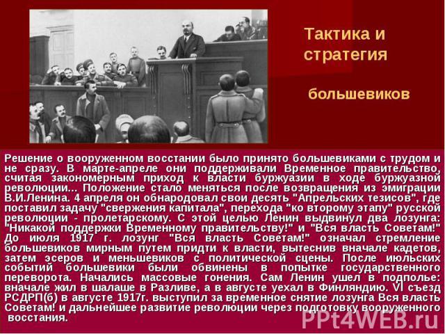 Тактика и стратегия большевиковРешение о вооруженном восстании было принято большевиками с трудом и не сразу. В марте-апреле они поддерживали Временное правительство, считая закономерным приход к власти буржуазии в ходе буржуазной революции... Полож…