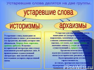 Устаревшие слова делятся на две группы.Устаревшие слова, вышедшие из употреблени