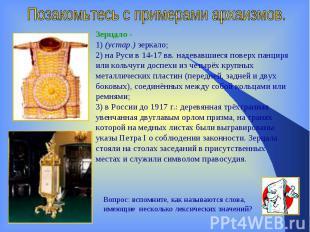 Позакомьтесь с примерами архаизмов.Зерцало- 1) (устар.) зеркало;2) на Руси в 14