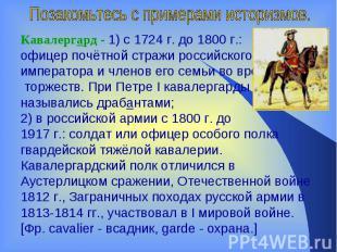 Позакомьтесь с примерами историзмов.Кавалергард- 1) с 1724г. до 1800г.: офице