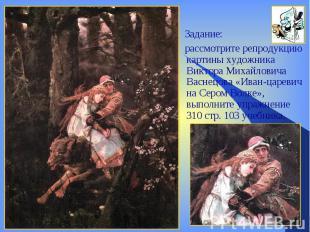 Задание: рассмотрите репродукцию картины художника Виктора Михайловича Васнецова