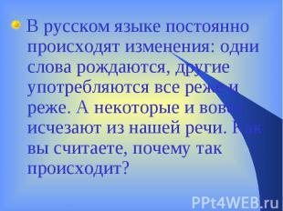 В русском языке постоянно происходят изменения: одни слова рождаются, другие упо