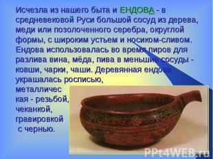Исчезла из нашего быта и ЕНДОВА - в средневековой Руси большой сосуд из дерева,