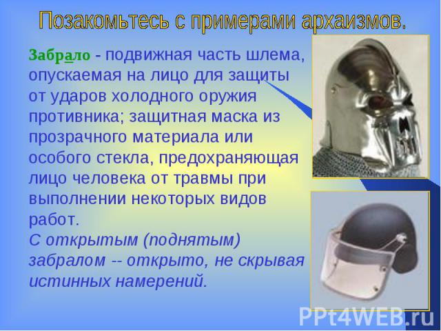 Позакомьтесь с примерами архаизмов.Забрало- подвижная часть шлема, опускаемая на лицо для защиты от ударов холодного оружия противника; защитная маска из прозрачного материала или особого стекла, предохраняющая лицо человека от травмы при выполнени…