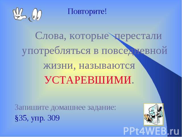 Повторите! Слова, которые перестали употребляться в повседневной жизни, называются УСТАРЕВШИМИ. Запишите домашнее задание: §35, упр. 309