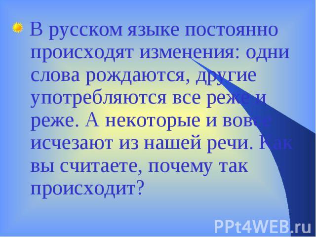 В русском языке постоянно происходят изменения: одни слова рождаются, другие употребляются все реже и реже. А некоторые и вовсе исчезают из нашей речи. Как вы считаете, почему так происходит?