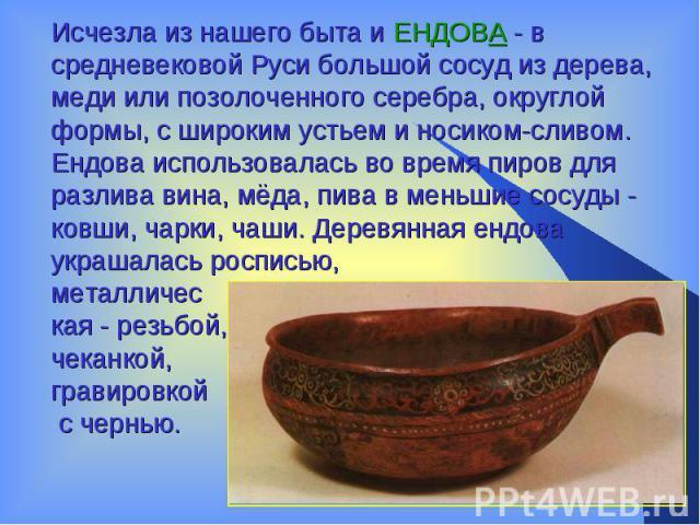 Исчезла из нашего быта и ЕНДОВА - в средневековой Руси большой сосуд из дерева, меди или позолоченного серебра, округлой формы, с широким устьем и носиком-сливом. Ендова использовалась во время пиров для разлива вина, мёда, пива вменьшие сосуды- к…