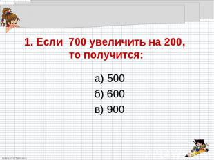 1. Если 700 увеличить на 200, то получится: а) 500б) 600в) 900
