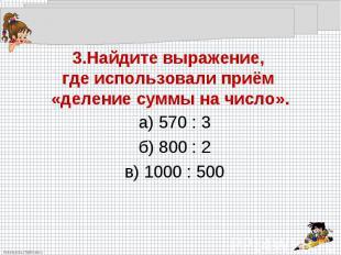 3.Найдите выражение, где использовали приём «деление суммы на число».а) 570 : 3б