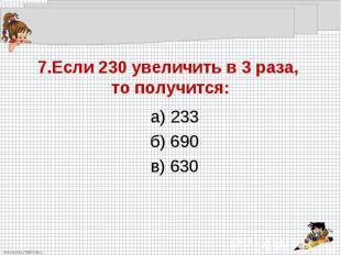 7.Если 230 увеличить в 3 раза, то получится:а) 233б) 690в) 630