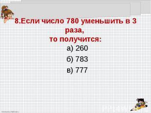 8.Если число 780 уменьшить в 3 раза, то получится:а) 260б) 783в) 777