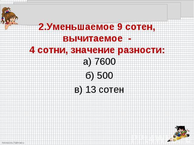 2.Уменьшаемое 9 сотен, вычитаемое -4 сотни, значение разности:а) 7600б) 500в) 13 сотен